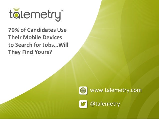 @talemetry	  www.talemetry.com	  70%	  of	  Candidates	  Use	  Their	  Mobile	  Devices	  to	  Search	  for	  Jobs…Will	  ...