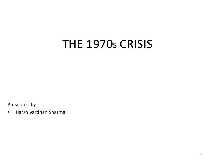 THE 1970S CRISIS<br />Presented by:<br />Harsh Vardhan Sharma<br />1<br />