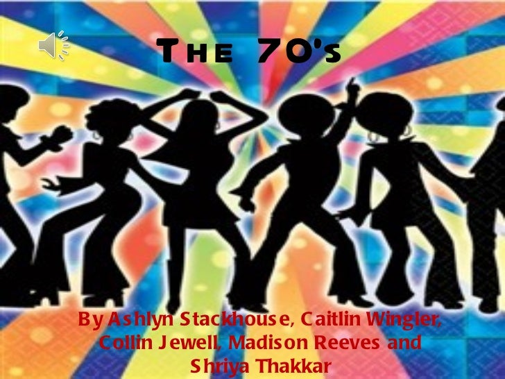 The 70's By Ashlyn Stackhouse, Caitlin Wingler, Collin Jewell, Madison Reeves and Shriya Thakkar