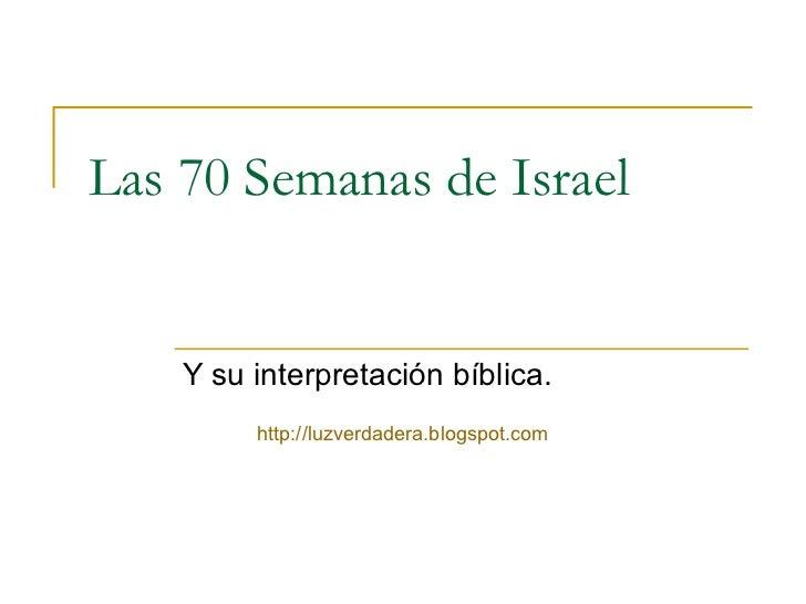 Las 70 Semanas de Israel    Y su interpretación bíblica.         http://luzverdadera.blogspot.com