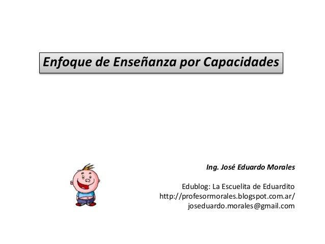 Enfoque de Enseñanza por Capacidades Ing. José Eduardo Morales Edublog: La Escuelita de Eduardito http://profesormorales.b...