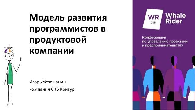 Модель развития программистов в продуктовой компании Игорь Устюжанин компания СКБ Контур