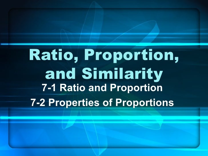 Ratio, Proportion, and Similarity 7-1 Ratio and Proportion 7-2 Properties of Proportions