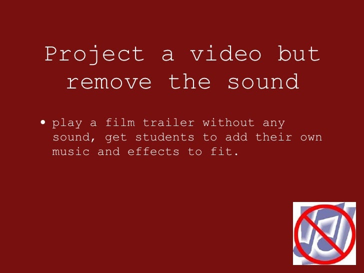 Project a video but remove the sound <ul><li>play a film trailer without any sound, get students to add their own music an...