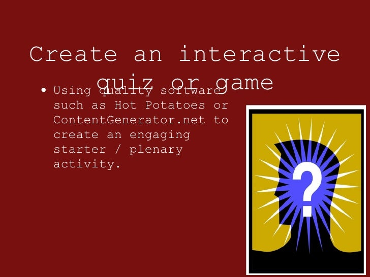 Create an interactive quiz or game <ul><li>Using quality software such as Hot Potatoes or ContentGenerator.net to create a...