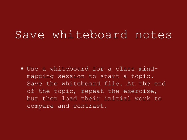 Save whiteboard notes <ul><li>Use a whiteboard for a class mind-mapping session to start a topic. Save the whiteboard file...