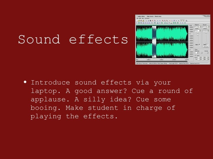 Sound effects <ul><li>Introduce sound effects via your laptop. A good answer? Cue a round of applause. A silly idea? Cue s...