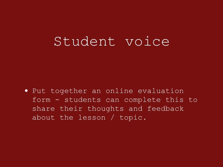 Student voice <ul><li>Put together an online evaluation form - students can complete this to share their thoughts and feed...