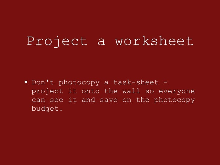 Project a worksheet <ul><li>Don't photocopy a task-sheet - project it onto the wall so everyone can see it and save on the...