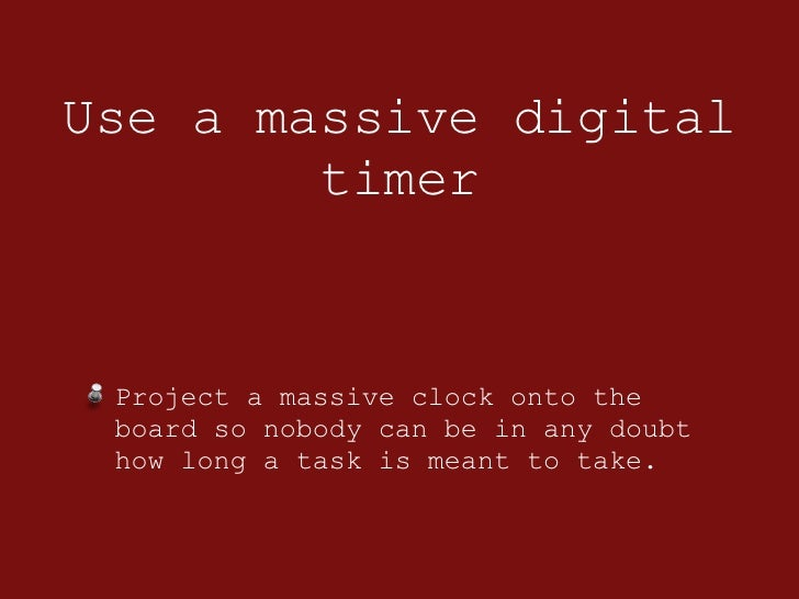 Use a massive digital timer <ul><li>Project a massive clock onto the board so nobody can be in any doubt how long a task i...