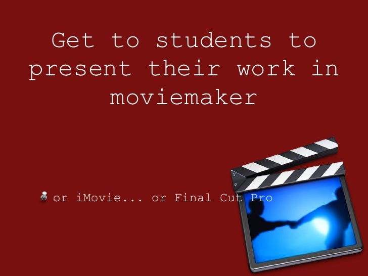 Get to students to present their work in moviemaker <ul><li>or iMovie... or Final Cut Pro </li></ul>