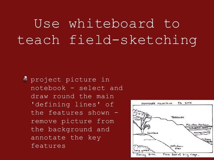 Use whiteboard to teach field-sketching <ul><li>project picture in notebook - select and draw round the main 'defining lin...