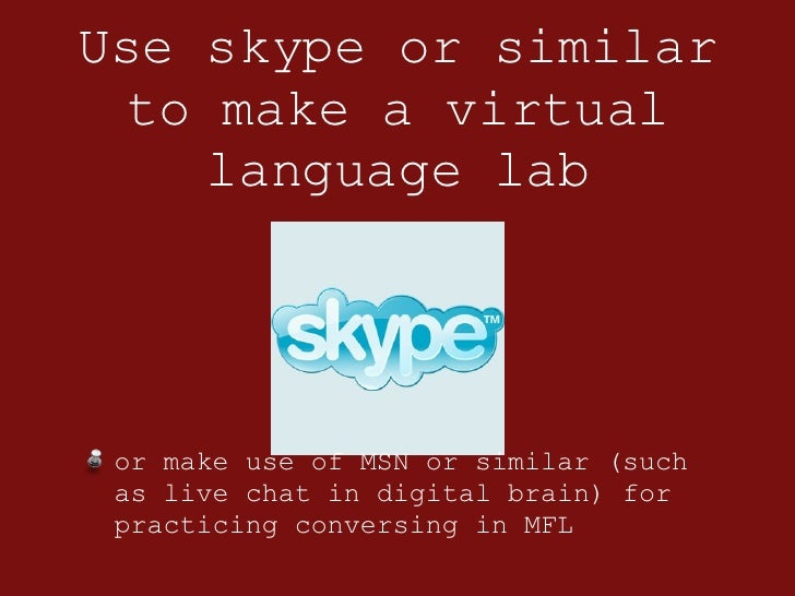Use skype or similar to make a virtual language lab <ul><li>or make use of MSN or similar (such as live chat in digital br...