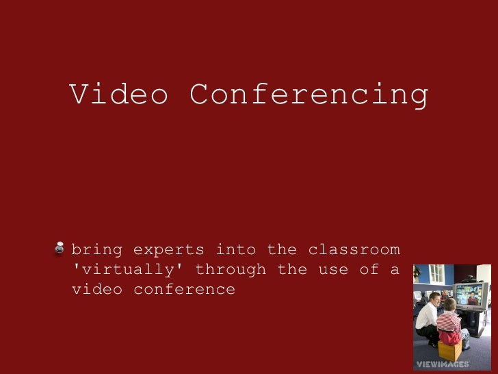 Video Conferencing <ul><li>bring experts into the classroom 'virtually' through the use of a video conference </li></ul>