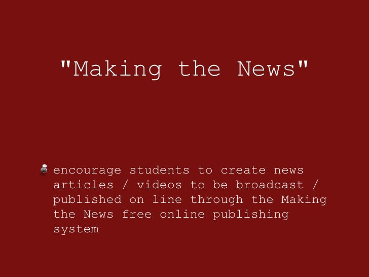 &quot;Making the News&quot; <ul><li>encourage students to create news articles / videos to be broadcast / published on lin...