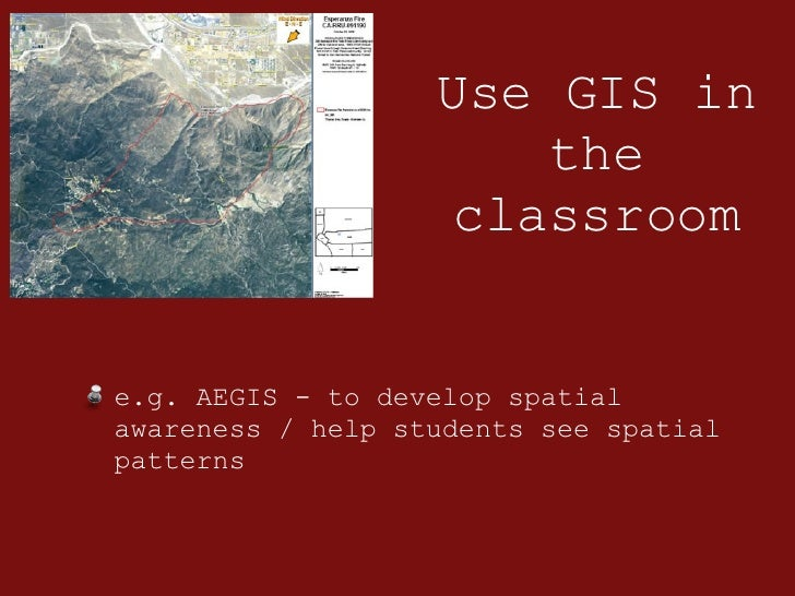 Use GIS in the classroom <ul><li>e.g. AEGIS - to develop spatial awareness / help students see spatial patterns </li></ul>