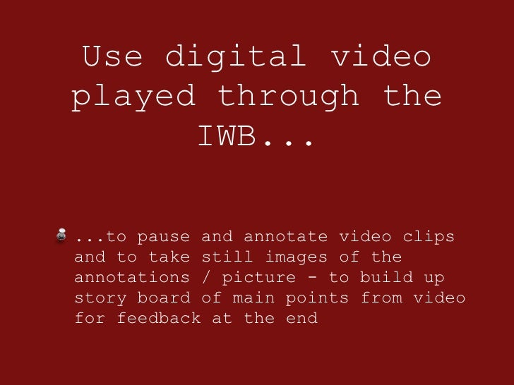 Use digital video played through the IWB... <ul><li>...to pause and annotate video clips and to take still images of the a...