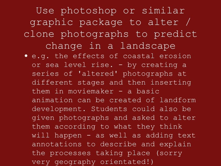Use photoshop or similar graphic package to alter / clone photographs to predict change in a landscape <ul><li>e.g. the ef...
