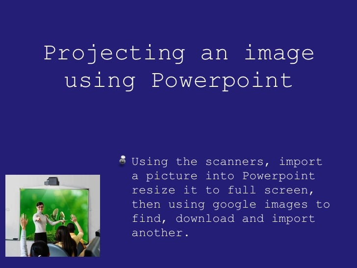Projecting an image using Powerpoint <ul><li>Using the scanners, import a picture into Powerpoint resize it to full screen...