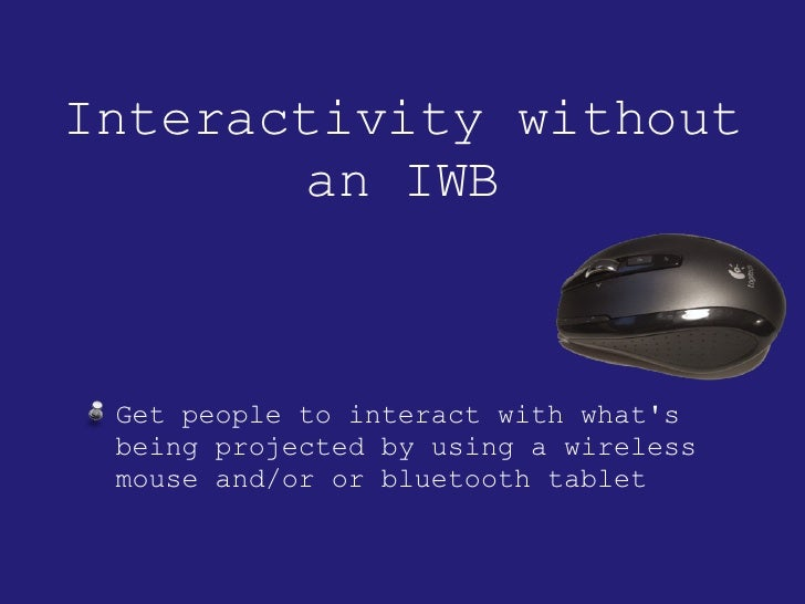 Interactivity without an IWB <ul><li>Get people to interact with what's being projected by using a wireless mouse and/or o...