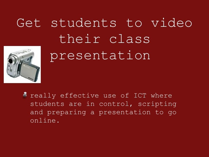Get students to video their class presentation  <ul><li>really effective use of ICT where students are in control, scripti...