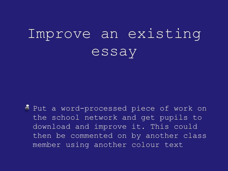 Improve an existing essay <ul><li>Put a word-processed piece of work on the school network and get pupils to download and ...