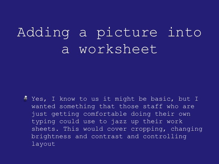 Adding a picture into a worksheet <ul><li>Yes, I know to us it might be basic, but I wanted something that those staff who...