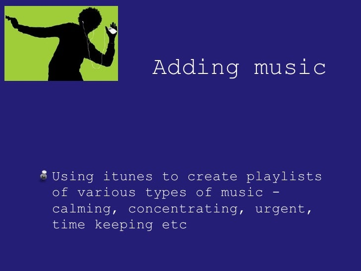 Adding music <ul><li>Using itunes to create playlists of various types of music - calming, concentrating, urgent, time kee...