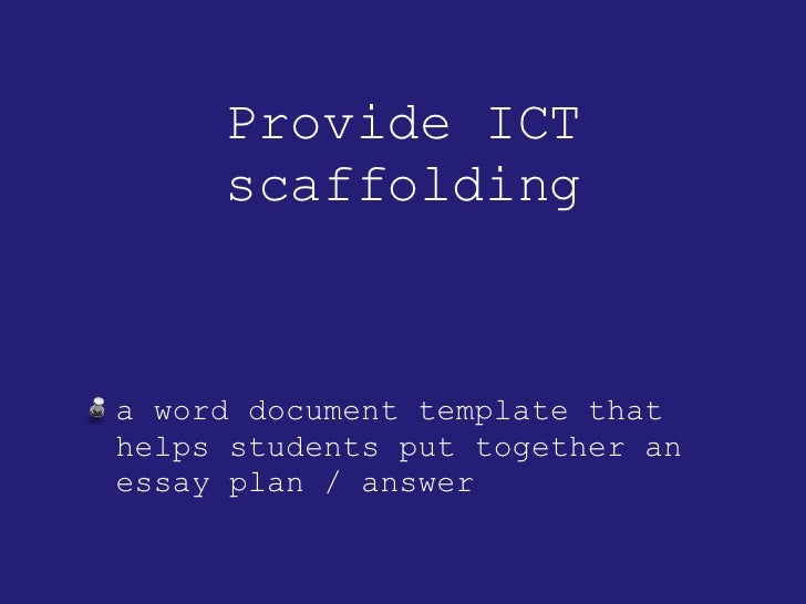 Provide ICT scaffolding <ul><li>a word document template that helps students put together an essay plan / answer </li></ul>