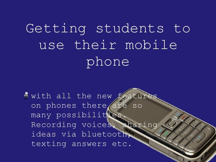 Getting students to use their mobile phone <ul><li>with all the new features on phones there are so many possibilities. Re...