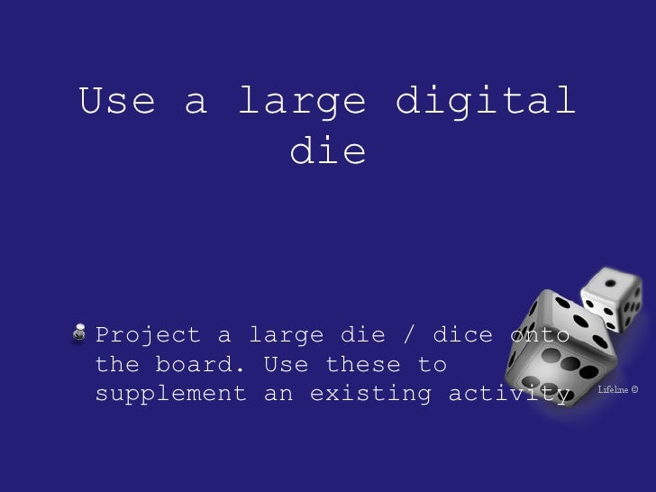 Use a large digital die <ul><li>Project a large die / dice onto the board. Use these to supplement an existing activity </...