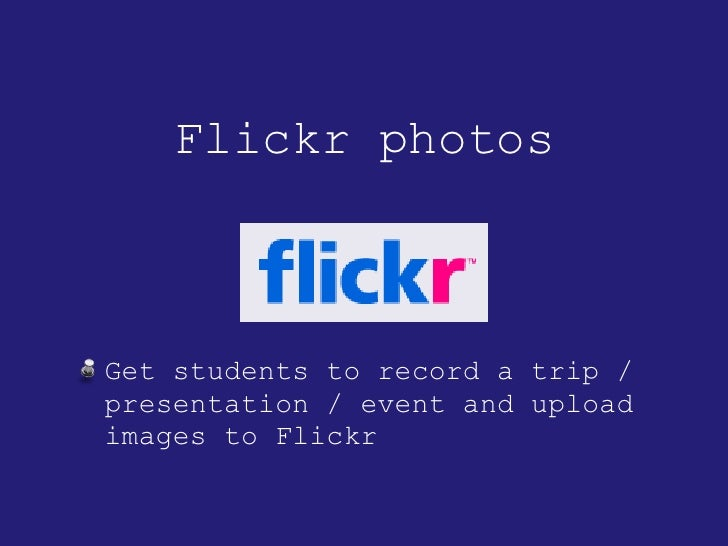 Flickr photos <ul><li>Get students to record a trip / presentation / event and upload images to Flickr </li></ul>