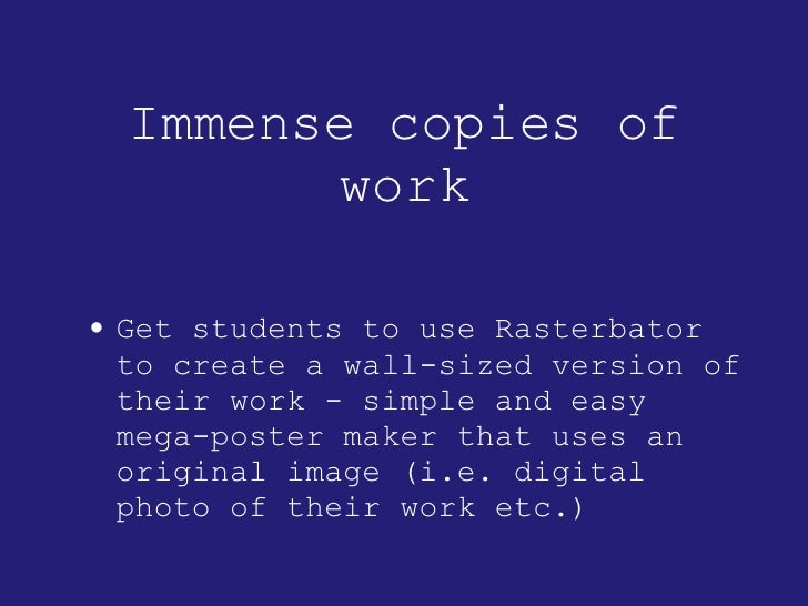 Immense copies of work <ul><li>Get students to use Rasterbator to create a wall-sized version of their work - simple and e...