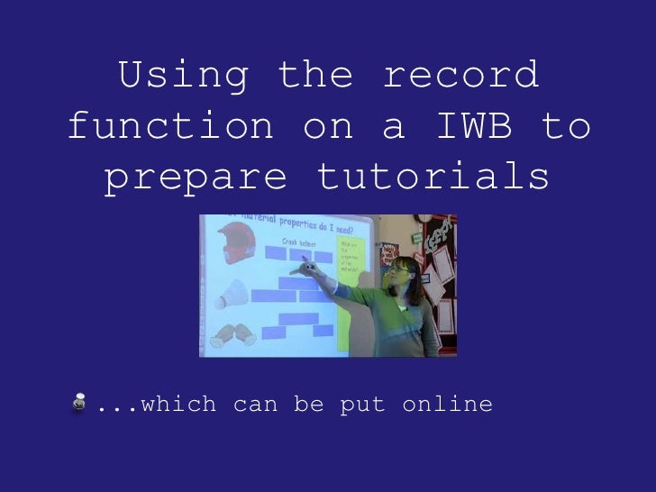 Using the record function on a IWB to prepare tutorials <ul><li>...which can be put online </li></ul>
