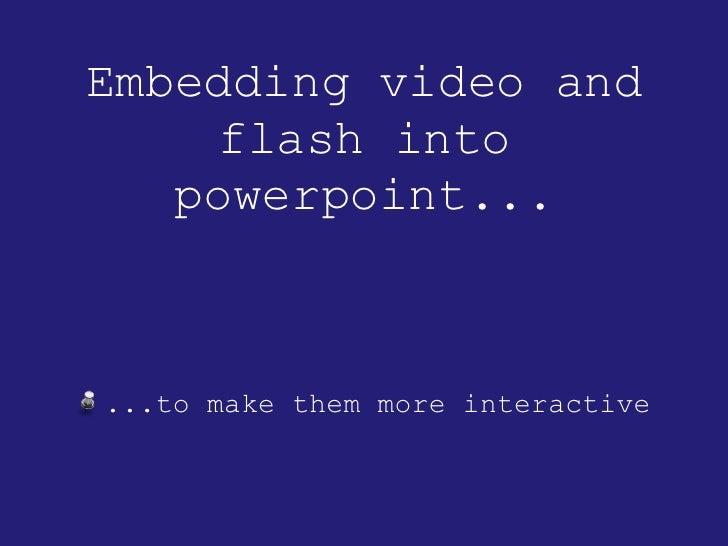 Embedding video and flash into powerpoint... <ul><li>...to make them more interactive </li></ul>