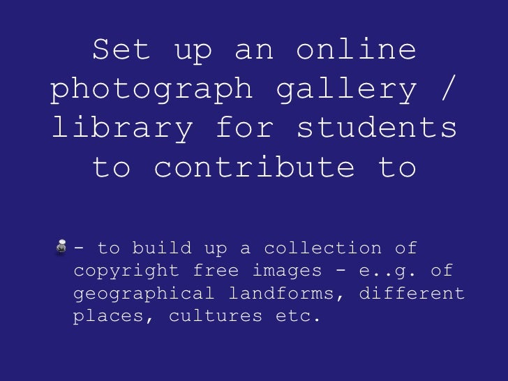 Set up an online photograph gallery / library for students to contribute to <ul><li>- to build up a collection of copyrigh...