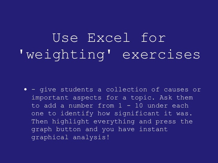 Use Excel for 'weighting' exercises <ul><li>- give students a collection of causes or important aspects for a topic. Ask t...