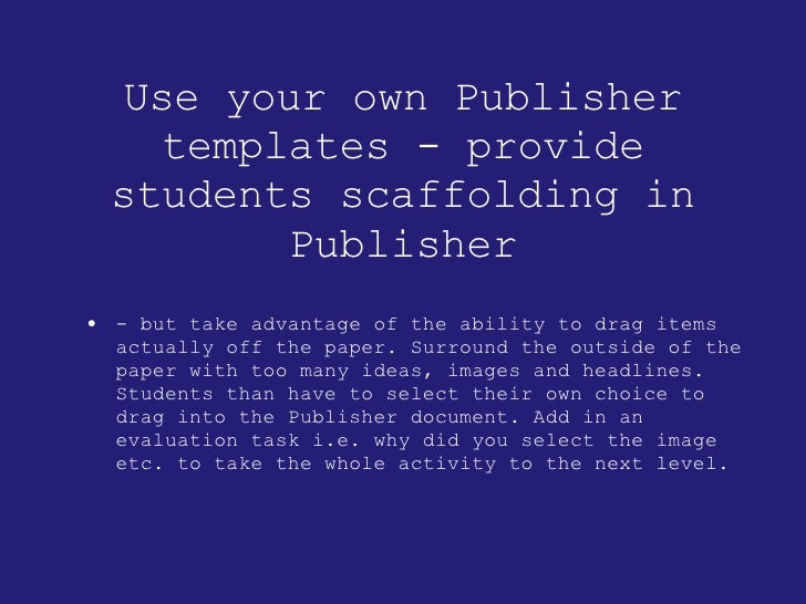 Use your own Publisher templates - provide students scaffolding in Publisher <ul><li>- but take advantage of the ability t...