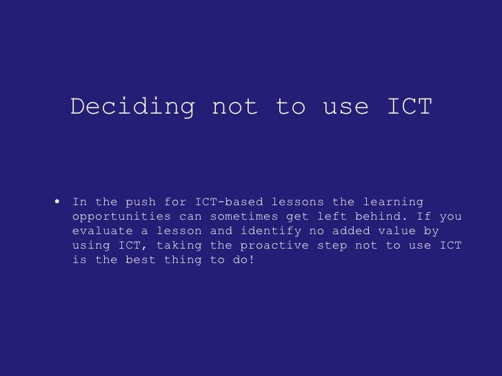 Deciding not to use ICT <ul><li>In the push for ICT-based lessons the learning opportunities can sometimes get left behind...