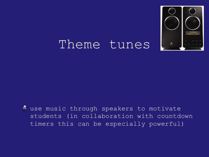 Theme tunes <ul><li>use music through speakers to motivate students (in collaboration with countdown timers this can be es...