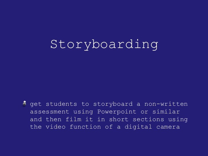 Storyboarding <ul><li>get students to storyboard a non-written assessment using Powerpoint or similar and then film it in ...