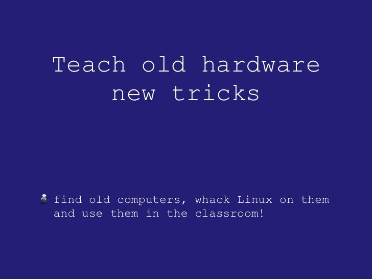 Teach old hardware new tricks <ul><li>find old computers, whack Linux on them and use them in the classroom! </li></ul>