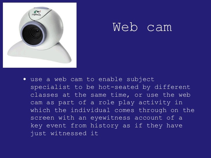 Web cam <ul><li>use a web cam to enable subject specialist to be hot-seated by different classes at the same time, or use ...