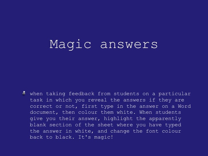 Magic answers <ul><li>when taking feedback from students on a particular task in which you reveal the answers if they are ...
