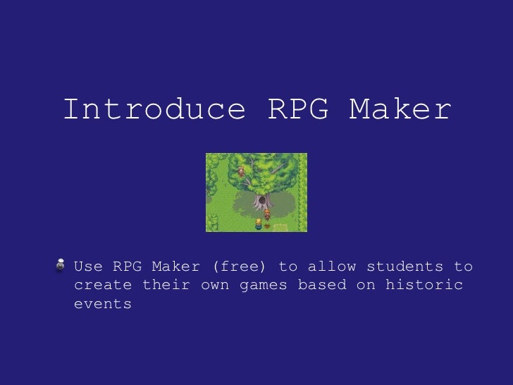 Introduce RPG Maker <ul><li>Use RPG Maker (free) to allow students to create their own games based on historic events </li...