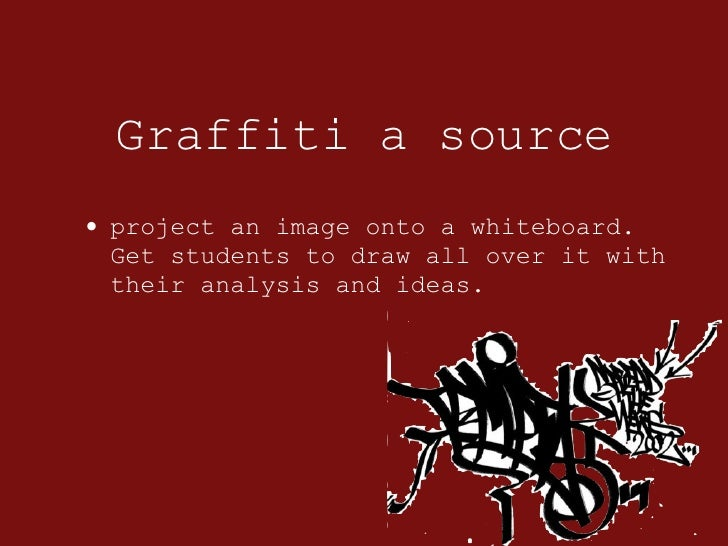 Graffiti a source <ul><li>project an image onto a whiteboard. Get students to draw all over it with their analysis and ide...