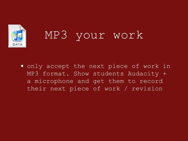 MP3 your work <ul><li>only accept the next piece of work in MP3 format. Show students Audacity + a microphone and get them...