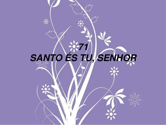 71 SANTO ÉS TU, SENHOR