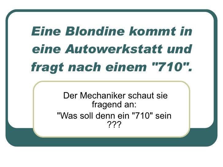 """Eine Blondine kommt in eine Autowerkstatt und fragt nach einem """"710"""". <ul><ul><li>Der Mechaniker schaut sie frag..."""