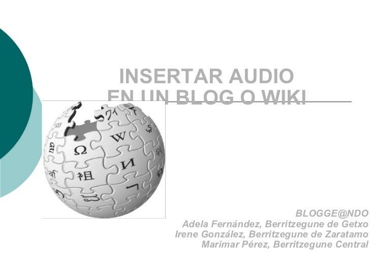 INSERTAR AUDIO EN UN BLOG O WIKI [email_address] Adela Fernández, Berritzegune de Getxo Irene González, Berritzegune de Za...